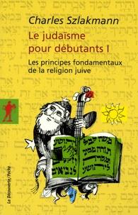 Charles Szlakmann - Le judaïsme pour débutants - Tome 1, Les principes fondamentaux de la religion juive.