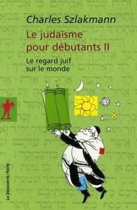 Charles Szlakmann - Le judaïsme pour débutants - Tome 2, Le regard juif sur le monde.