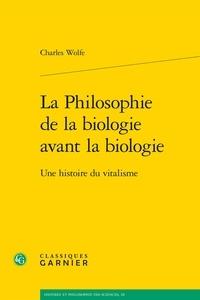 Charles T. Wolfe - La Philosophie de la biologie avant la biologie - Une histoire du vitalisme.