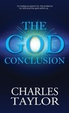 Charles Taylor - The God Conclusion - An unbiased search for the evidence for God and the spirit within us.