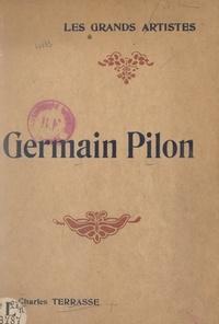 Charles Terrasse et  Collectif - Germain Pilon - Biographie critique illustrée de vingt-quatre reproductions hors texte.