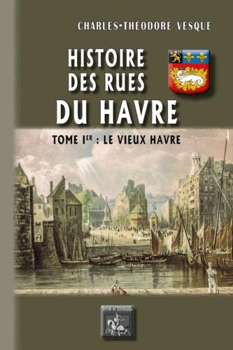 Histoire des rues du Havre. Tome 1, Le vieux Havre