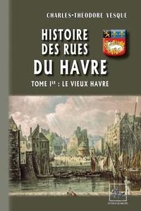 Charles-Théodore Vesque - Histoire des rues du Havre - Tome 1, Le vieux Havre.