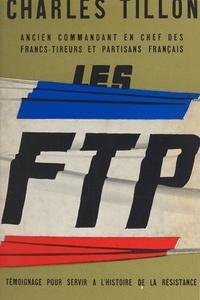 Charles Tillon - Les F.T.P. - Témoignage pour servir à l'histoire de la Résistance.