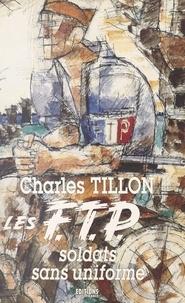 Charles Tillon - Les FTP - Soldats sans uniforme.