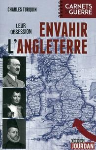 Charles Turquin - Leur obsession : envahir l'Angleterre - 1588-1805-1940.