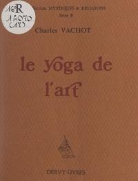 Charles Vachot - Le yoga de l'art - Et trois autres essais.