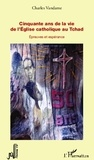 Charles Vandame - Cinquante ans de la vie de l'Eglise catholique au Tchad - Epreuves et espérance.