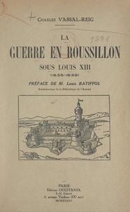 Charles Vassal-Reig et Louis Batiffol - La guerre en Roussillon sous Louis XIII, 1635-1639.