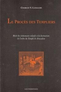 Charles-Victor Langlois - Le Procès des Templiers - Récit des événements relatifs à la destruction de l'ordre du Temple de Jérusalem.