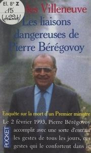 Charles Villeneuve - Les liaisons dangereuses de Pierre Bérégovoy - Enquête sur la mort d'un premier ministre.