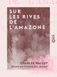 Charles Wallut et Frédéric Lix - Sur les rives de l'Amazone - Voyage d'une femme, Marthe Verdier.