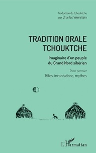 Charles Weinstein - Tradition orale tchouktche - Imaginaire d'un peuple du Grand Nord sibérien Tome 1, Rites, incantations, mythes.