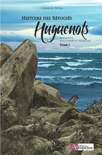 Charles Weiss - Les réfugiés huguenots - Tome 1, Les réfugiés en Allemagne, en Angleterre et en Amérique.