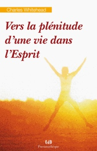 Vers la plénitude d'une vie dans l'Esprit- Réflexions spirituelles sur la personne de l'Esprit Saint et son oeuvre dans nos vies - Charles Whitehead pdf epub