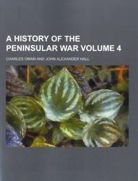 Charles William Chadwick Oman et John Alexander Hall - A History of the Peninsular War - Volume 4.