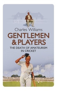 Charles Williams - Gentlemen & Players - The Death of Amateurism in Cricket.