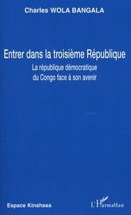 Charles Wola Bangala - Entrer dans la troisième République - La République démocratique du Congo face à son avenir.