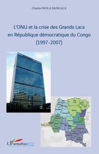 Charles Wola Bangala - L'ONU et la crise des Grands Lacs en République démocratique du Congo (1997-2007).