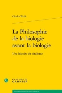 Charles Wolfe - La Philosophie de la biologie avant la biologie - Une histoire du vitalisme.