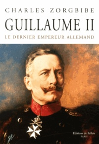 Charles Zorgbibe - Guillaume II - Le dernier empereur allemand.