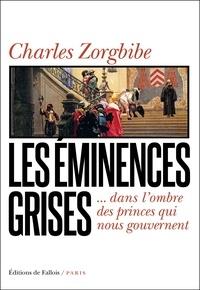 Charles Zorgbibe - Les Eminences grises - dans l'ombre des princes qui nous gouvernent.