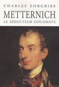 Charles Zorgbibe - Metternich le séducteur diplomate.