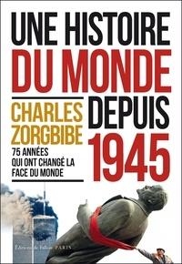 Charles Zorgbibe - Une histoire du monde depuis 1945 - 75 années qui ont changé le monde.