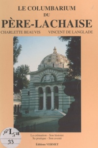 Charlette Beauvis et Vincent de Langlade - Le columbarium du Père-Lachaise - La crémation, son histoire, sa pratique, son avenir.