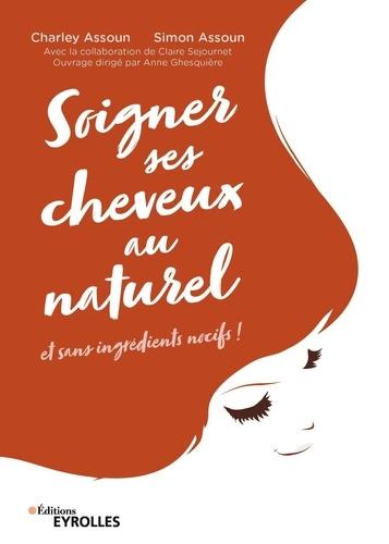 Charley Assoun et Simon Assoun - Soigner ses cheveux au naturel - Et sans ingrédients nocifs.