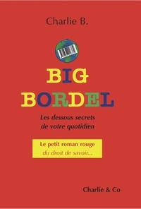 Charlie B. - Big Bordel - Les  dessous secrets de votre quotidien.