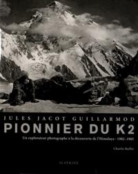 Charlie Buffet - Jules Jacot Guillarmod, pionnier du K2 - Un explorateur photographe à la découverte de l'Himalaya (1902-1905).