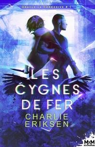 Charlie Eriksen - Oracle la corrosive Tome 1 : Les cygnes de fer.