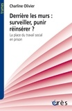 Charline Olivier - Derrière les murs : surveiller, punir, réinsérer ? - La place du travail social en prison.