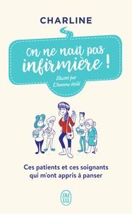 Charline - On ne naît pas infirmière ! - Ces patients et ces soignants qui m'ont appris à panser.