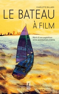 Charlotte Billard - Le bateau à film - Récit d'une expédition entre aventure et cinéma.
