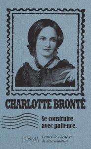 Charlotte Brontë - Se construire avec patience - Lettres de liberté et de détermination.