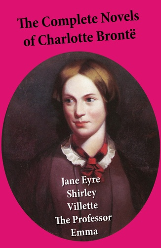 Charlotte Brontë - The Complete Novels of Charlotte Brontë: Jane Eyre + Shirley + Villette + The Professor + Emma (unfinished).