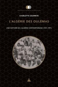 Charlotte Courreye - L'Algérie des oulémas - Une histoire de l'Algérie contemporaine (1931-1991).