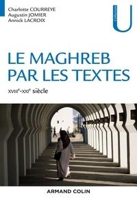 Charlotte Courreye et Augustin Jomier - Le Maghreb par les textes - XVIIIe-XXIe siècle - XVIIIe-XXIe siècle.
