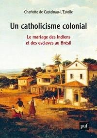 Charlotte de Castelnau-l'Estoile - Un catholicisme colonial - Le mariage des Indiens et des esclaves au Brésil, XVIe-XVIIIe siècle.