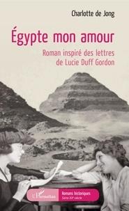 Charlotte de Jong - Egypte mon amour - Roman inspiré des lettres de Lucie Duff Gordon.