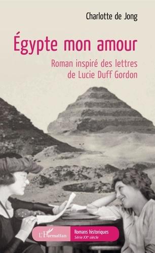 Egypte mon amour. Roman inspiré des lettres de Lucie Duff Gordon