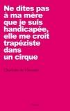 Charlotte De Vilmorin - Ne dites pas à ma mère que je suis handicapée, elle me croit trapéziste dans un cirque.