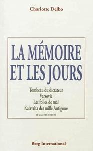 Charlotte Delbo - La mémoire et les jours - Tombeau du dictateur ; Varsovie ; Les folles de mai ; Kalavrita des mille Antigone et autres textes.