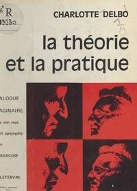 Charlotte Delbo - La théorie et la pratique - Dialogue imaginaire mais non tout à fait apocryphe entre Herbert Marcuse et Henri Lefebvre.