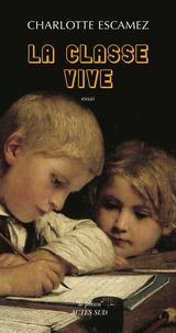 Charlotte Escamez - La classe vive - Pour une poétique de l'atelier d'écriture.