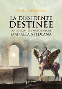 Charlotte Gaborieau - La dissidente Destinée - Ou la première mésaventure d'Analéa Stedlana.