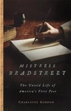 Charlotte Gordon - Mistress Bradstreet - The Untold Life of America's First Poet.