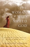 Charlotte Gordon - The Woman Who Named God - Abraham's Dilemma and the Birth of Three Faiths.